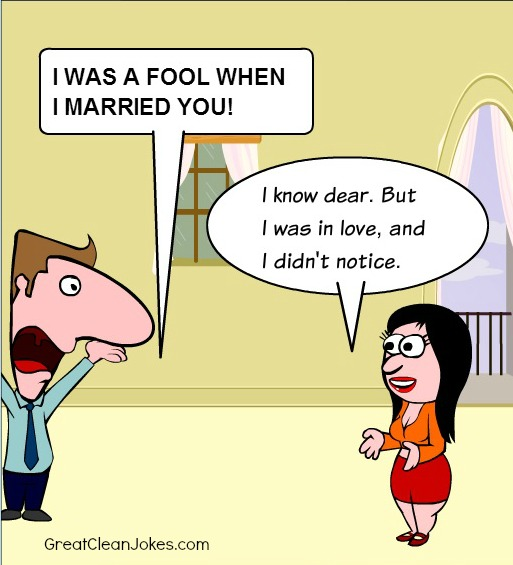 Man - I WAS A FOOL WHEN I MARRIED YOU!' Wife -  I know dear. But I was in love, and I didn't notice.