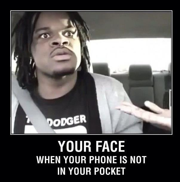 Your face when your phone is not in your pocket